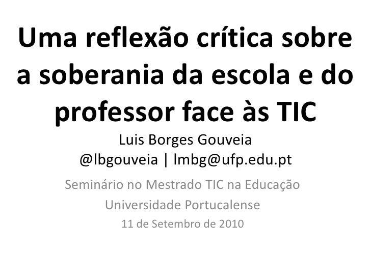 Uma reflexão crítica sobre a soberania da escola e do professor face às TICLuis Borges Gouveia@lbgouveia | lmbg@ufp.edu.pt...