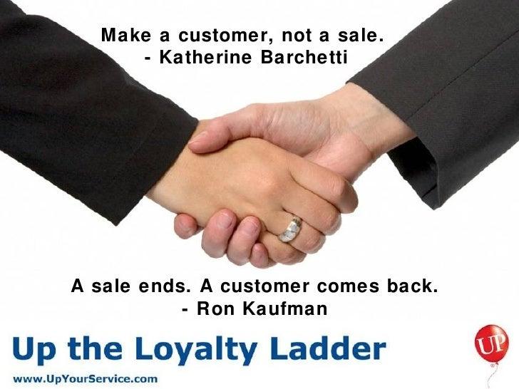<ul><li>A sale ends. A customer comes back. </li></ul><ul><li>- Ron Kaufman </li></ul>Make a customer, not a sale.  - Kath...