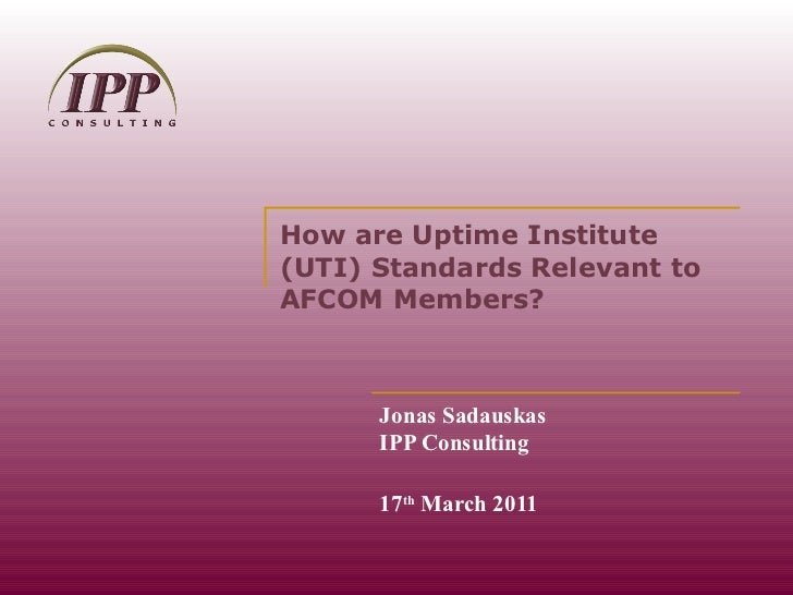 How are Uptime Institute (UTI) Standards Relevant to AFCOM Members? Jonas Sadauskas IPP Consulting 17 th  March 2011