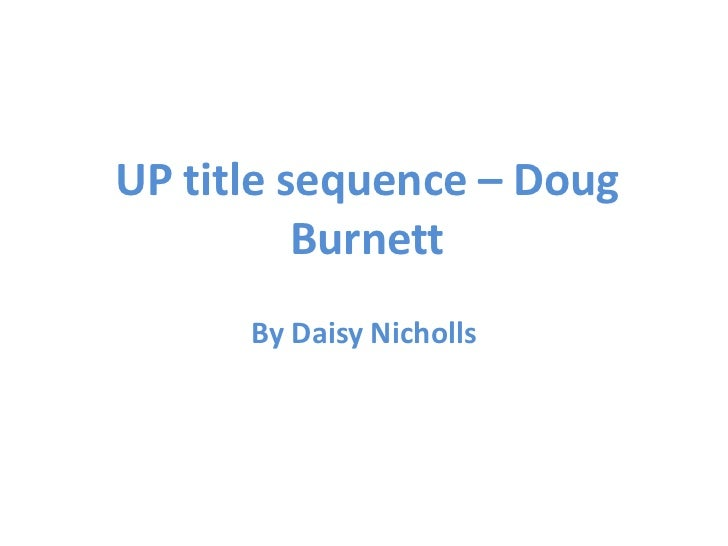 UP title sequence – Doug          Burnett      By Daisy Nicholls
