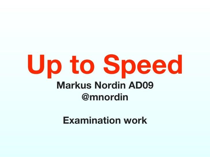 Up to Speed  Markus Nordin AD09      @mnordin   Examination work