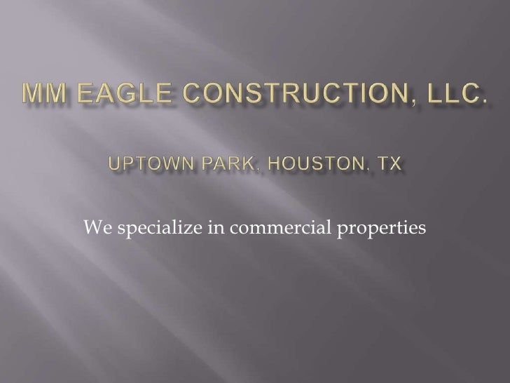 MM Eagle construction, LLC.Uptown Park, Houston, TX<br />We specialize in commercial properties<br />