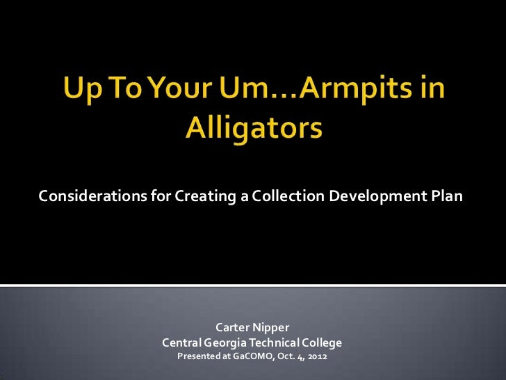 Up to Your Um...Armpits in Alligators: Considerations for Creating a Collection Development Plan