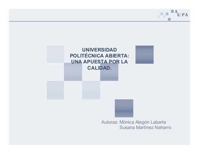 UNIVERSIDAD POLITÉCNICA ABIERTA: UNA APUESTA POR LA CALIDAD. Autoras: Mónica Alagón Labarta Susana Martínez Naharro
