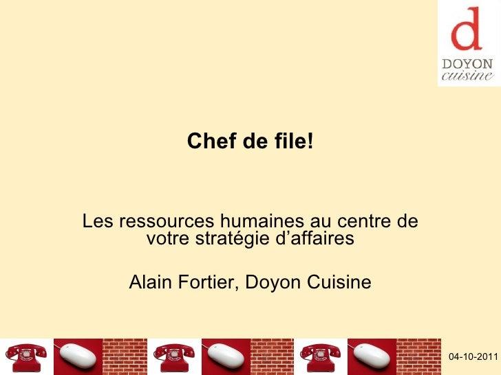 Chef de file! Les ressources humaines au centre de votre stratégie d'affaires Alain Fortier, Doyon Cuisine 04-10-2011