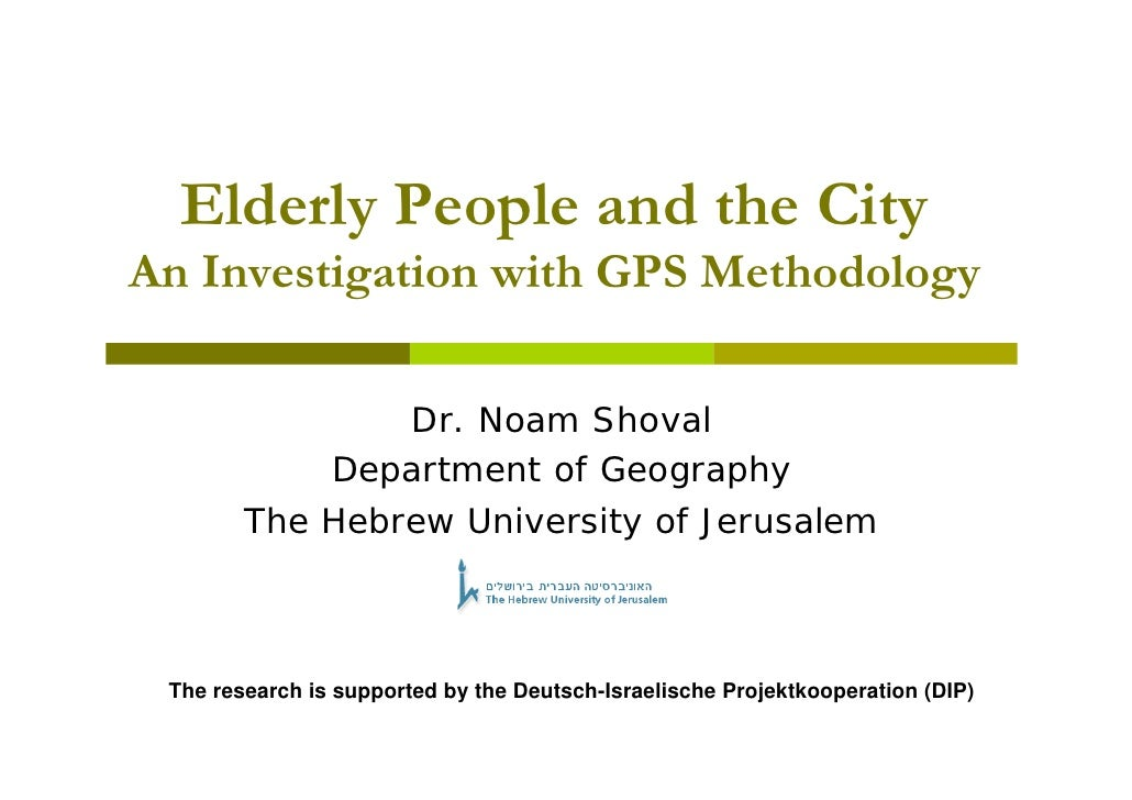 Elderly People and the City An Investigation with GPS Methodology                  Dr. Noam Shoval             Department ...