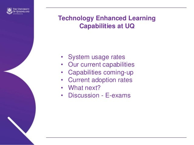 Technology Enhanced Learning Capabilities at UQ  • • • • • •  System usage rates Our current capabilities Capabilities com...