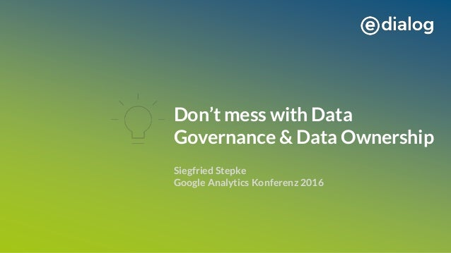 Don't mess with Data Governance & Data Ownership Siegfried Stepke Google Analytics Konferenz 2016