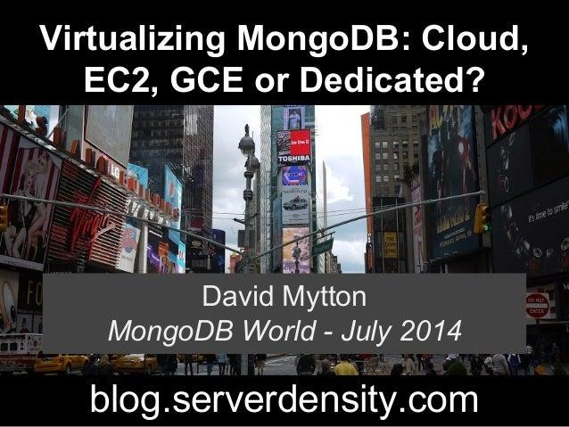 Virtualizing MongoDB: Cloud, EC2, GCE or Dedicated? David Mytton MongoDB World - July 2014 blog.serverdensity.com