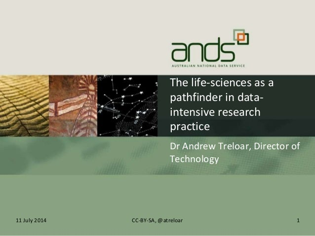 The life-sciences as a pathfinder in data- intensive research practice Dr Andrew Treloar, Director of Technology 11 July 2...