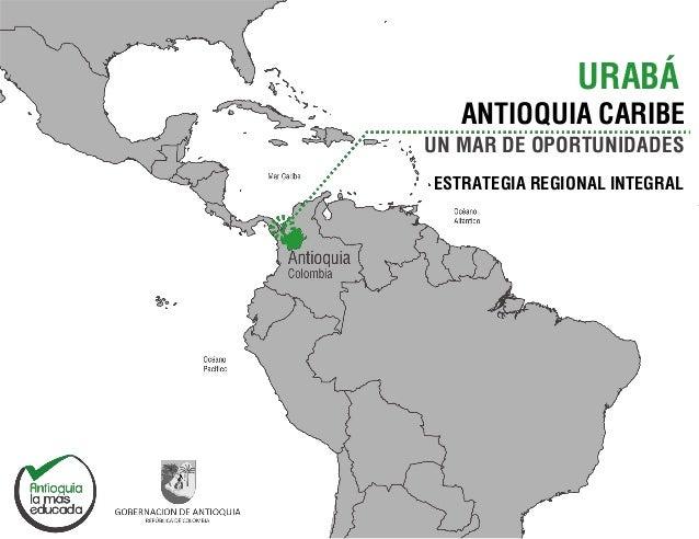 URABÁ ANTIOQUIA CARIBE UN MAR DE OPORTUNIDADES ESTRATEGIA REGIONAL INTEGRAL