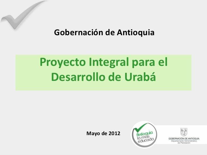 Gobernación de AntioquiaProyecto Integral para el  Desarrollo de Urabá         Mayo de 2012
