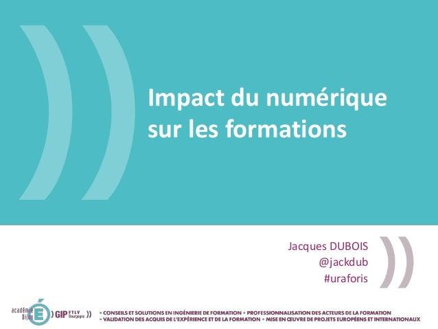 Impact du numérique sur les formations Jacques DUBOIS @jackdub #uraforis