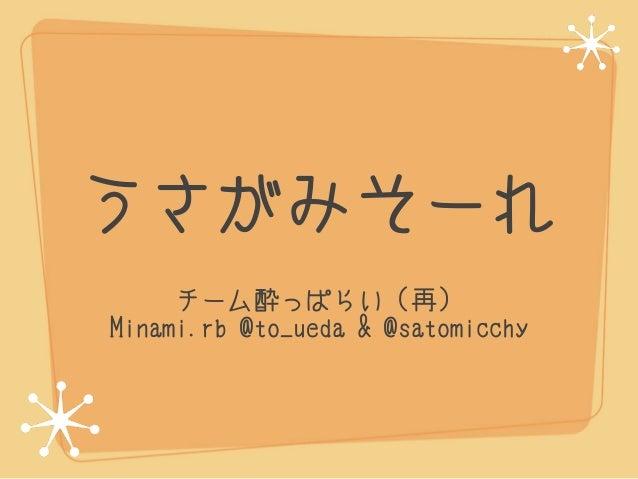 うさがみそーれ     チーム酔っぱらい(再)Minami.rb @to_ueda & @satomicchy