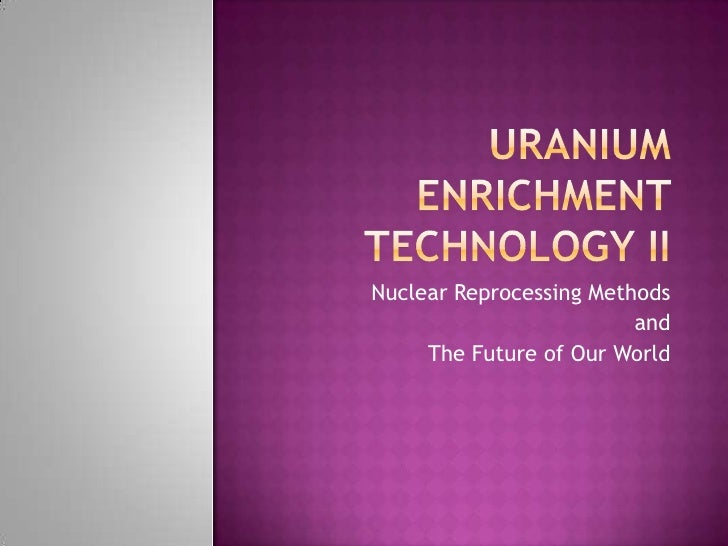Uranium Enrichment Technology II<br />Nuclear Reprocessing Methods <br />and <br />The Future of Our World<br />