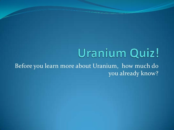 Uranium Quiz! Before you learn more about Uranium,  how much do you already know?