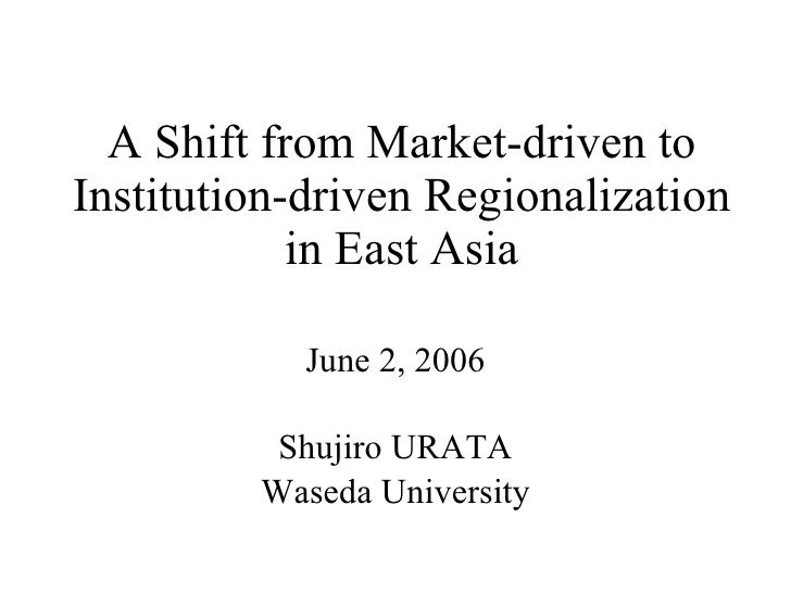 A Shift from Market-driven to Institution-driven Regionalization in East Asia June 2, 2006 Shujiro URATA Waseda University