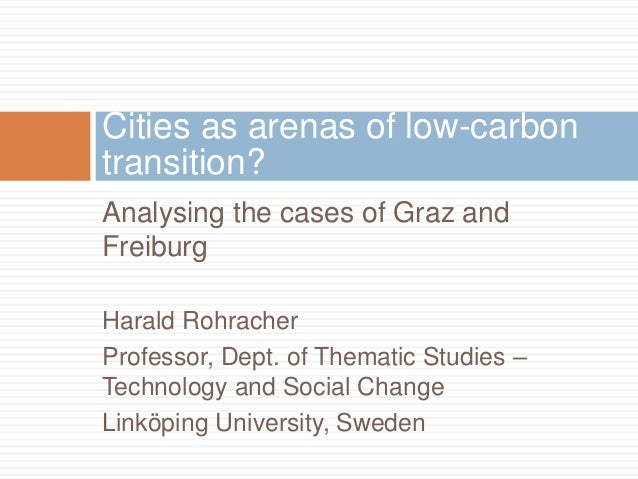 Cities as arenas of low-carbon transition? Analysing the cases of Graz and Freiburg Harald Rohracher Professor, Dept. of T...