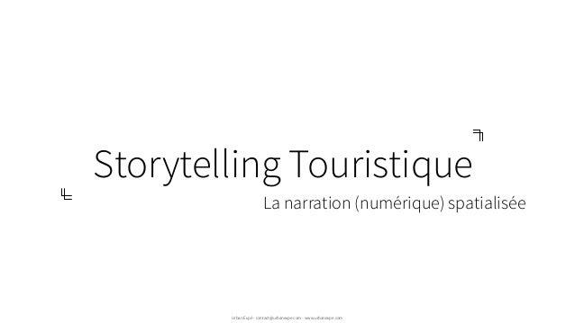 Storytelling Touristique Urban Expé - contact@urbanexpe.com - www.urbanexpe.com La narration (numérique) spatialisée