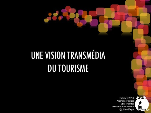 UNE VISION TRANSMÉDIA DU TOURISME Octobre 2013 Nathalie Paquet @N_Paquet www.urbanexpe.com @UrbanExpe
