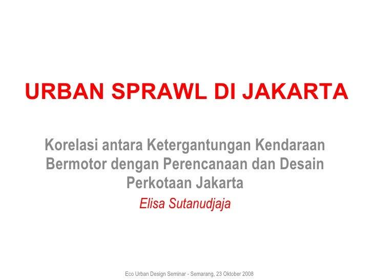 URBAN SPRAWL DI JAKARTA Korelasi antara Ketergantungan Kendaraan Bermotor dengan   Perencanaan dan Desain Perkotaan Jakart...