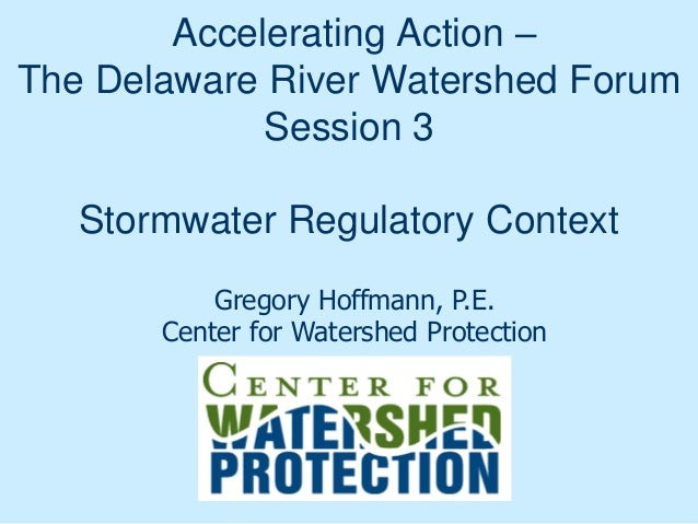 Accelerating Action – The Delaware River Watershed Forum Session 3 Stormwater Regulatory Context Gregory Hoffmann, P.E. Ce...