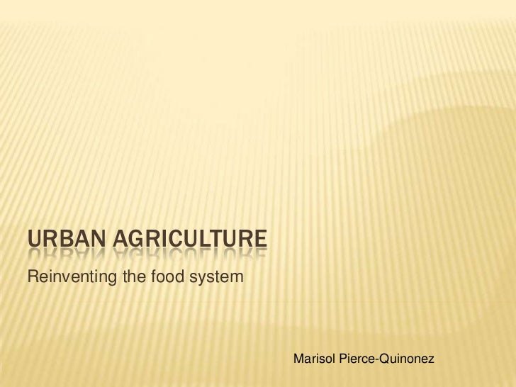 Urban Agriculture<br />Reinventing the food system<br />Marisol Pierce-Quinonez<br />