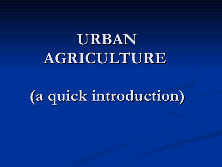 URBAN AGRICULTURE  (a quick introduction)