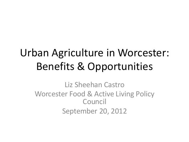 Urban Agriculture in Worcester: Benefits & Opportunities Liz Sheehan Castro Worcester Food & Active Living Policy Council ...