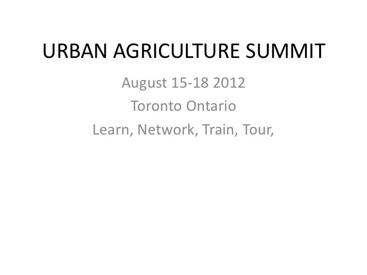 URBAN AGRICULTURE SUMMIT        August 15-18 2012         Toronto Ontario    Learn, Network, Train, Tour,