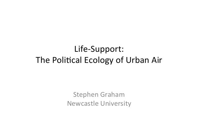 Life-‐Support:     The  Poli2cal  Ecology  of  Urban  Air           Stephen  Graham   Newcastle...