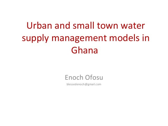 Urban and small town water supply management models in Ghana Enoch Ofosu blessedenoch@gmail.com