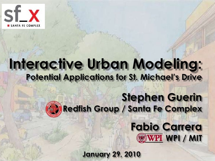 Interactive Urban Modeling:<br />Potential Applications for St. Michael's Drive<br />Stephen GuerinRedfish Group / Santa F...