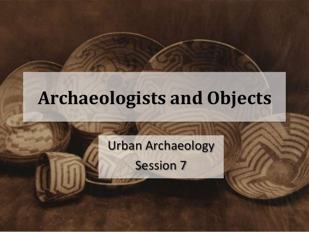 Archaeologists and Objects       Urban Archaeology           Session 7