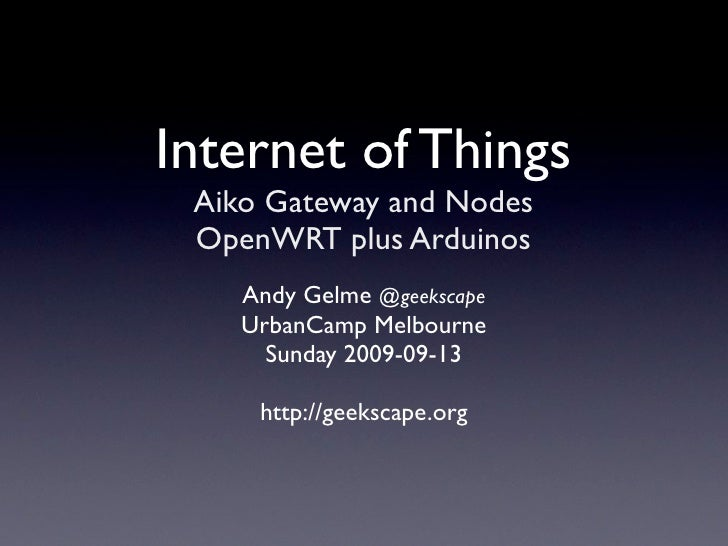 Internet of Things  Aiko Gateway and Nodes  OpenWRT plus Arduinos     Andy Gelme @geekscape     UrbanCamp Melbourne       ...