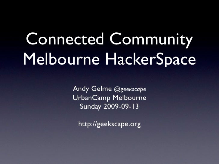 Connected Community Melbourne HackerSpace       Andy Gelme @geekscape       UrbanCamp Melbourne         Sunday 2009-09-13 ...