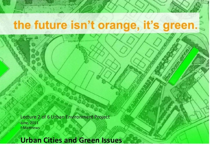 Lecture 2 of 6 Urban Environment Project<br />June, 2011<br />P.Matthews<br />Urban Cities and Green Issues <br />