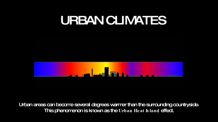 URBAN CLIMATES Urban areas can become several degrees warmer than the surrounding countryside.  This phenomenon is known a...