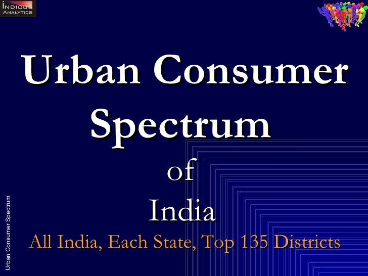 Urban Consumer Spectrum   of  India   All India, Each State, Top 135 Districts