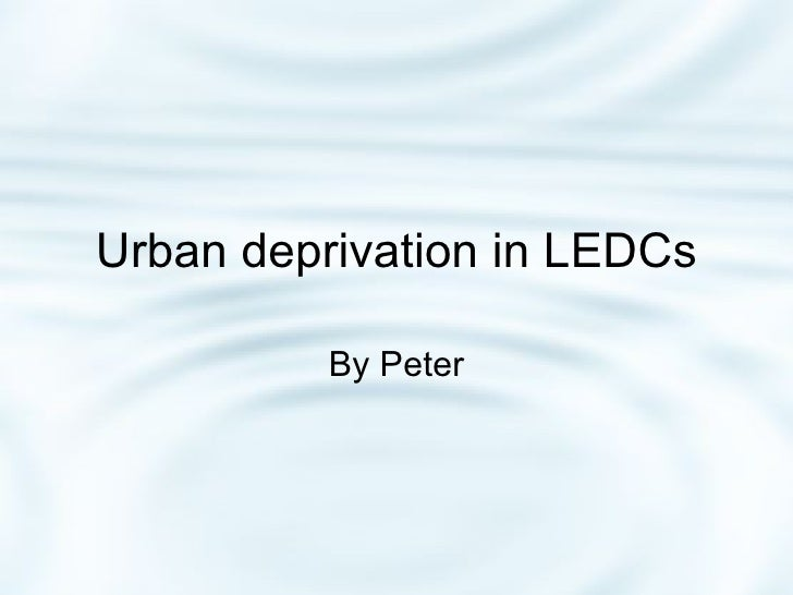 Urban Deprivation In Ledcs (Less Econimally Developed Countries)