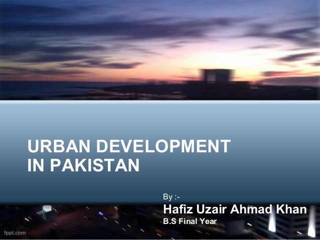 URBAN DEVELOPMENTIN PAKISTAN           By :-           Hafiz Uzair Ahmad Khan           B.S Final Year