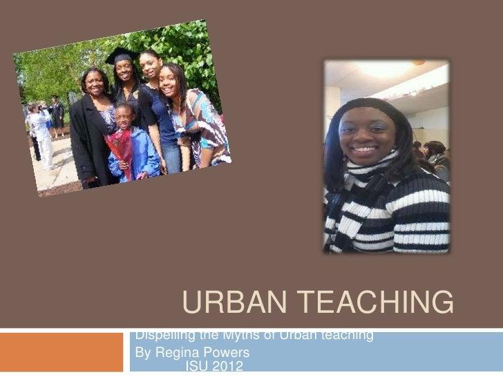 URBAN TEACHINGDispelling the Myths of Urban teachingBy Regina Powers         ISU 2012