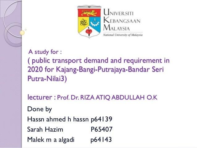 A study for :( public transport demand and requirement in2020 for Kajang-Bangi-Putrajaya-Bandar SeriPutra-Nilai3)lecturer ...