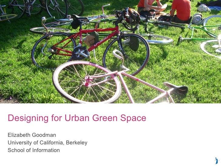 Designing for Urban Green Space  Elizabeth Goodman University of California, Berkeley School of Information