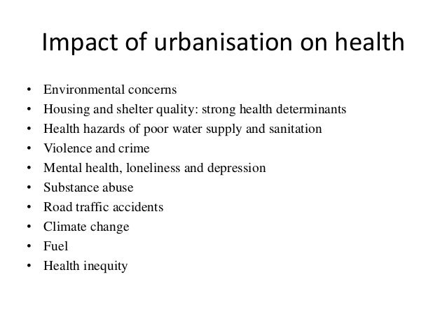 effect of urbanization on health To lessen the negative effects of rapid urbanization while at the same time conserving natural ecosystems medical health clinics oriented towards family planning options must be made accessible across the entire urban area with the objective of controlling diseases and population growth.
