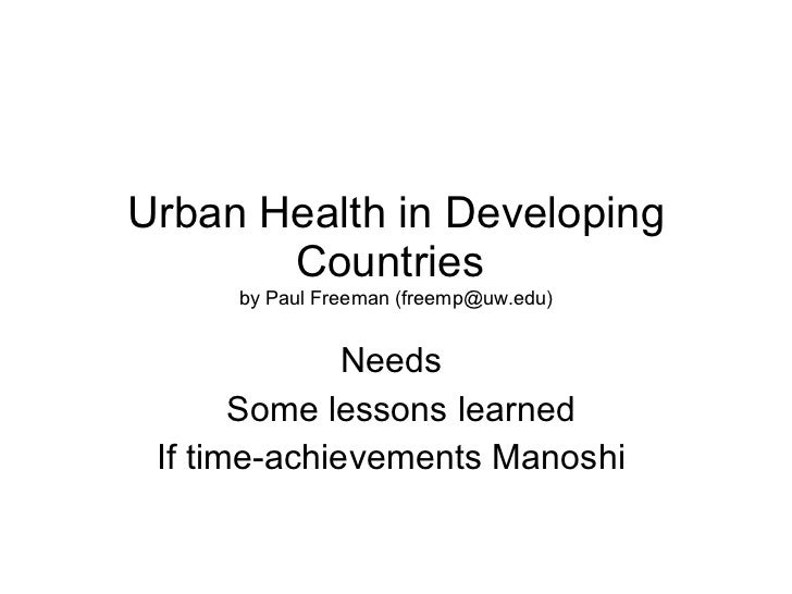 Urban Health in Developing Countries  by Paul Freeman (freemp@uw.edu) Needs  Some lessons learned If time-achievements Man...
