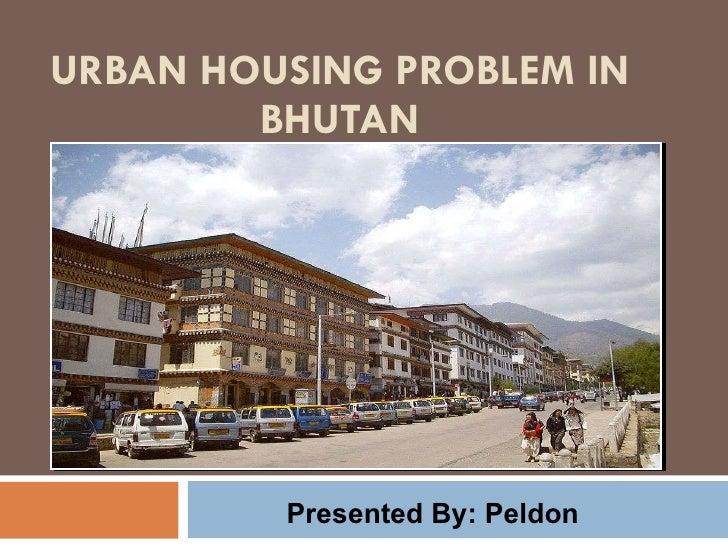 URBAN HOUSING PROBLEM IN BHUTAN Presented By: Peldon