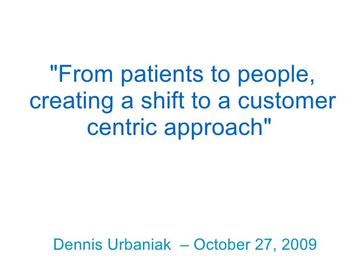 """From patients to people, creating a shift to a customer centric approach""   Dennis Urbaniak  – October 27, 2009"