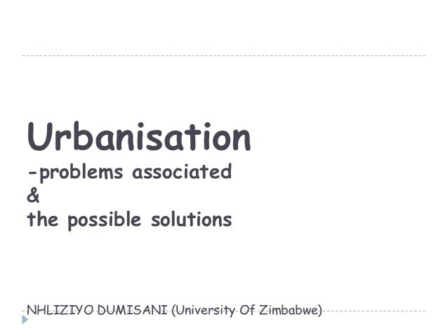 Urbanisation-problems associated&the possible solutionsNHLIZIYO DUMISANI (University Of Zimbabwe)