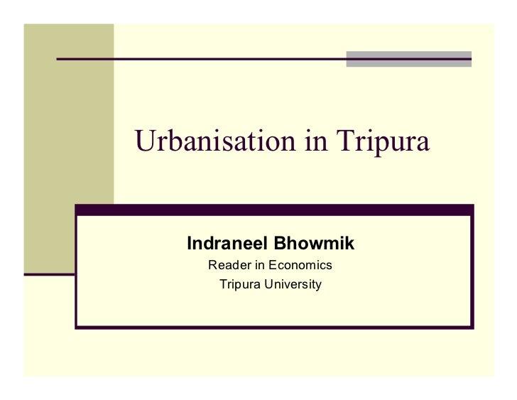 Urbanisation in Tripura       Indraneel Bhowmik       Reader in Economics        Tripura University